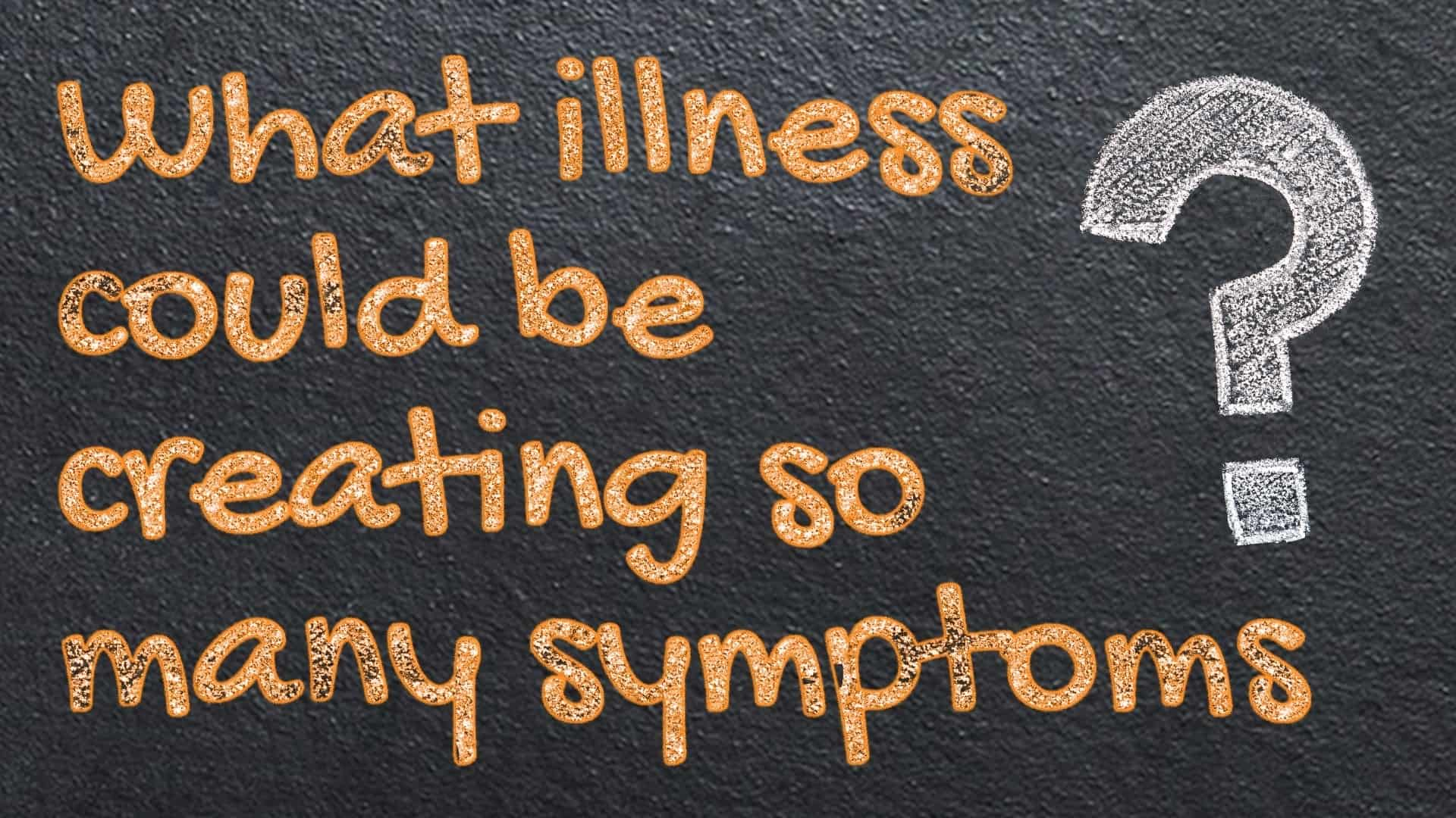 message written on blackboard saying What illness could be creating so many symptoms