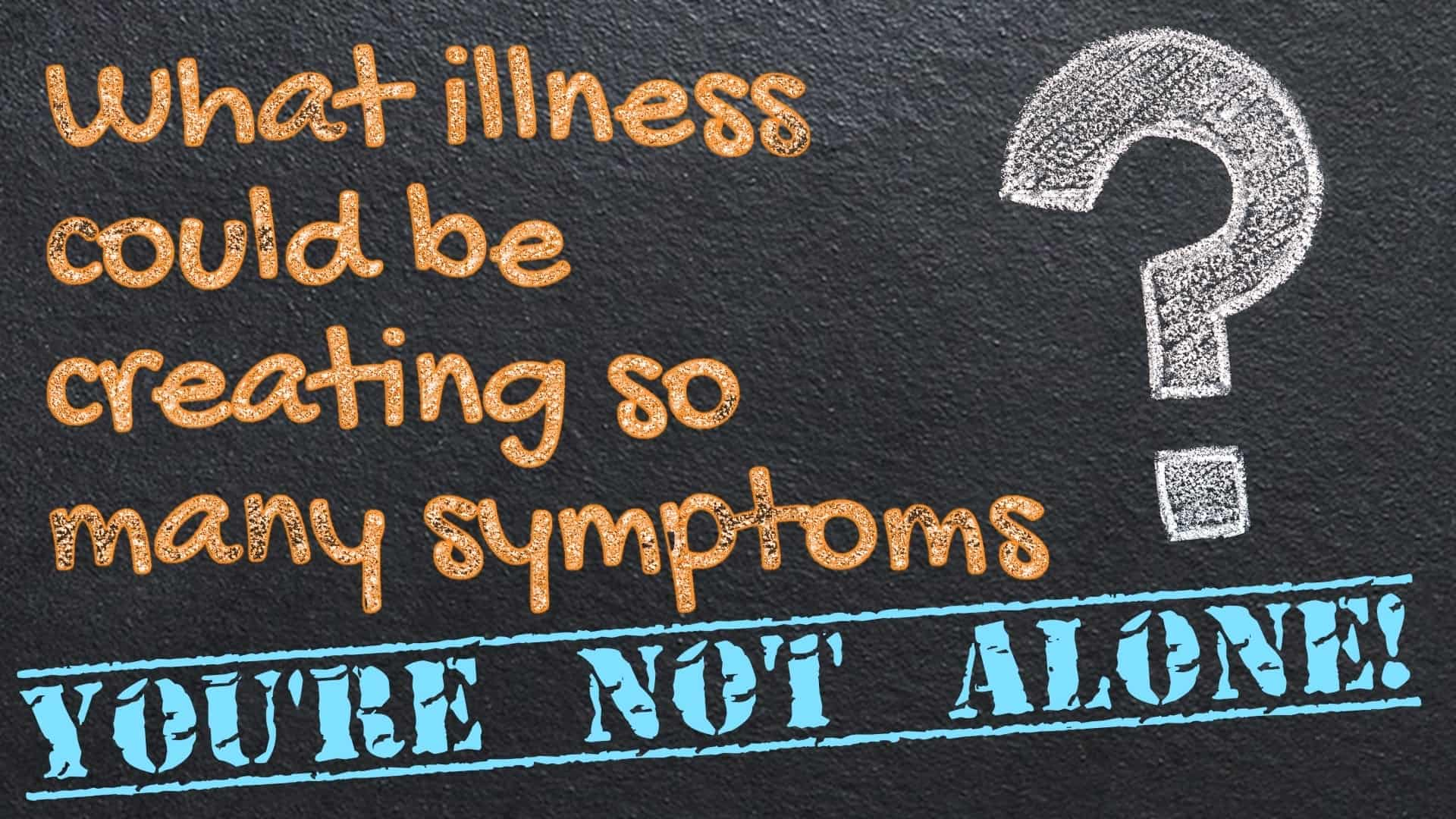 message written on blackboard saying What illness could be creating so many symptoms - You're Not Alone